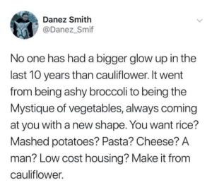 Mystique, Girl, and Cheese: Danez Smith  @Danez_Smif  No one has had a bigger glow up in the  last 10 years than cauliflower. It went  from being ashy broccoli to being the  Mystique of vegetables, always coming  at you with a new shape. You want rice?  Mashed potatoes? Pasta? Cheese? A  man? Low cost housing? Make it from  cauliflower. You go girl