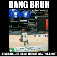 Nba, Boston, and The League: DANG BRUH  n  NBA MEMES  G Isaiah Thomas  in NBA)  28.2 PPG this season (4th AICI Dr  I NEVER REALIZED ISAIAH THOMAS WAS THIS SHORT Bro 😂😂😂 they weren't kidding when they said he was the shortest player in the league! Peep the stats tho🔥👀 He's really been balling out in Boston this year! Double tap and tag some friends below! 👍⬇