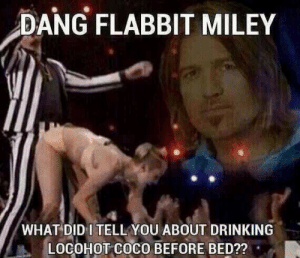 CoCo, Drinking, and Miley Cyrus: DANG FLABBIT MILEY  WHAT DID I TELL YOU ABOUT DRINKING  LOCOHOT COCO BEFORE BED??