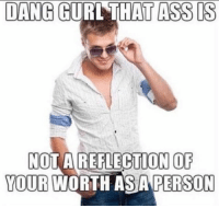 Ass, Memes, and 🤖: DANG GURL THAT ASS IS  NOT A REFLECTION OF  YOUR WORTH ASA PERSON https://t.co/aVseuHsAB5