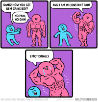 DANG! HOW YOU GET  DEM GAINS BOY?  AND I AM IN CONSTANT PAIN  NO PAIN,  NO GAIN  EMOTIONALLY  THIS COMIC MADE POSSIBLE THANKS TO SHIBBY SAYS  @MrLovenstein MRLOVENSTEIN.COM No pain, no gain.  Secret Panel HERE 💪 mrlovenstein.com/comic/935