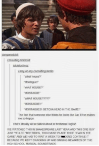 "Brethren: danganaddict  consulting-timelord  totoislostinoz  carry-on-my-consulting-tardis  ""What house?""  ""Montague!  ""whAT HOUSE?  MONTAGUE  WHAT HOUSE?????  ""MONTAGUE!r  ""MONTANGUES! GETCHA HEAD IN THE GAME!""  The fact that someone else thinks he looks like Zac Efron makes  me so happy.  That's literally all we talked about in freshman English  WE WATCHED THIS IN SHAKESPEARE LAST YEAR AND THIS ONE GUY  JUST YELLED BRETHREN, THOU MUST PLACE THINE HEAD IN THE  GAME AND WE HAD TO WAIT A WEEK TO KING CONTINUE IT  BECAUSE WE KEPT  CRACKING UP AND SINGING REWRITES OF THE  HIGH SCHOOL MUSICAL SOUNDTRACK"