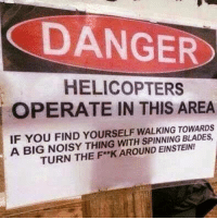 helicoptering: DANGER  HELICOPTERS  OPERATE IN THIS AREA  IF YOU FIND YOURSELF TOWARDS  A BIG NOISY THING WITH SPINNING TURN THE F**K AROUND EINSTEIN!
