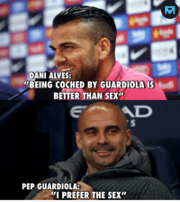 """Memes, Sex, and Amazing: DANI ALVES  BEING COCHED BY GUARDIOLA IS  BETTER THAN SEX""""  AD  PEP GUARDIOLA:  I PREFER THE SEX"""" These guys are amazing 😂👏"""