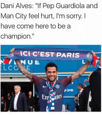 "Memes, Sorry, and Paris: Dani Alves: ""If Pep Guardiola and  Man City feel hurt, I'm sorry. I  have come here to be a  champion.  ICI C'EST PARIS  LCOE  QNB Ouch 👊🏽🔥😑"