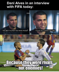Thoughts?: Dani Alves in an interview  with FIFA today:  FIP  THE BEST PLAYER YOU HAVE FACED?  I would say Cristiano Ronaldo  Becausewere rivals  notenemies.  they Thoughts?