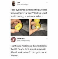 Memes, Walmart, and Work: Dani  @daniellehaighx  False eyelashes always getting wrecked  shoving them in ur bag?? Go treat urself  to a kinder egg ur welcome ladies x  Sarah McG  @sarahmcgbeauty  I can't use a Kinder egg, they're illegal in  the US. Do you think a semi-automatic  rifle will work instead? I can get those at  Walmart. @superdeluxe is a must follow 🔥🔥