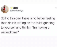 "Drunk, Time, and Wicked: dani  @DaniEmilyx  Still to this day, there is no better feeling  than drunk, sitting on the toilet grinning  to yourself and thinkin ""I'm having a  wicked time"""