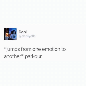 Parkour, Another, and One: Dani  @daniiyells  *jumps from one emotion to  another* parkour