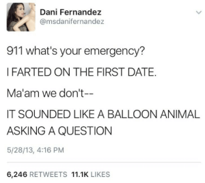 Stolen meme dump to clear my phone…installment 3.: Dani Fernandez  @msdanifernandez  911 what's your emergency?  IFARTED ON THE FIRST DATE.  Ma'am we don't--  IT SOUNDED LIKE A BALLOON ANIMAL  ASKING A QUESTION  5/28/13, 4:16 PM  6,246 RETWEETS 11.1K LIKES Stolen meme dump to clear my phone…installment 3.