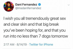 great sex: Dani Fernandez  @msdanifernandez  I wish you all tremendously great sex  and clear skin and that big break  you've been hoping for, and that you  run into no less than 7 dogs tomorrow  2:17 AM 8/14/19 Twitter for iPhone