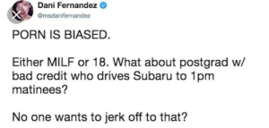 Bad, Dank, and Memes: Dani Fernandez  @msdanifernandez  PORN IS BIASED.  Either MILF or 18. What about postgrad w/  bad credit who drives Subaru to 1pm  matinees?  No one wants to jerk off to that? me💦irl by Finger_Buckley MORE MEMES