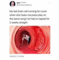 Run, Brain, and Girl: dani L key  @monstersfollowu  My last brain cell running for cover  when she hears me press play on  the same song l've had on repeat for  2 weeks straight  10/23/17, 7:10 PM Run biatch 🧠 @teengirlclub @teengirlclub @teengirlclub