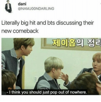 TRU: dani  @NAMJOONDAR LING  Literally big hit and bts discussing their  new comeback  I think you should just pop out of nowhere. TRU