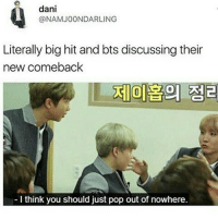 Bts, Big, and Think: dani  @NAMJOONDAR LING  Literally big hit and bts discussing their  new comeback  I think you should just pop out of nowhere EXACTLY