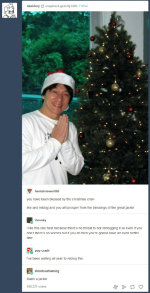 Blessed, Christmas, and Pop: danidery  snapback-gravity-falls Follow  hentaiviewer66  you have been blessed by the christmas chan  like and reblog and you will prosper from the blessings of the great jackie  2srooky  I like this one best because there's no threat to not reblogging it so even if you  don't there's no worries but if you do then you're gonna have an even better  time  pop-crash  I've been waiting all year to reblog this  shindoushaming  thank u jackie  540,321 notes O Christmas Chan, O Christmas Chan
