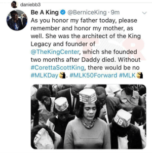 Legacy, Today, and Mlk: daniebb3  Be A King@BerniceKing 9m  As you honor my father today, please  remember and honor my mother, as  well. She was the architect of the King  Legacy and founder of  @TheKingCenter, which she founded  two months after Daddy died. Without  #CorettaScottKing, there would be no