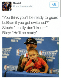 """The funniest tweet of the week. 😂😂: Daniel  @benchwarmer dan  """"You think you'll be ready to guard  LeBron if you get switched?""""  Steph: """"I really don't kno  Riley: """"He'll be ready""""  WE The funniest tweet of the week. 😂😂"""
