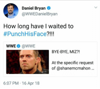 I'd be totally okay with SD Live opening with a 45 minute ass kicking of Miz by Daniel Bryan.  -AlextheGreat: Daniel Bryan  @WWEDanielBryan  How long have I waited to  #PunchHisFace?!!  WWE @WWE  BYE-BYE, MIZ?!  At the specific request  of @shanemcmahon ..  LIVE  6:07 PM 16 Apr 18 I'd be totally okay with SD Live opening with a 45 minute ass kicking of Miz by Daniel Bryan.  -AlextheGreat