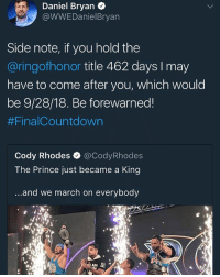 Daniel Bryan: Daniel Bryan .  @WWEDanielBryarn  Side note, if you hold the  @ringofhonor title 462 days I may  have to come after you, which would  be 9/28/18. Be forewarned!  #Fina!Countdown  Cody Rhodes·@CodyRhodes  The Prince just became a King  ...and we march on everybody  ...and we march on everybody  AIN