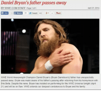 Honeymoon, Memes, and Condolences: Daniel Bryan's father passes away  BY WWE.COM STAFF Page 1 of 1  April 21, 2014  Ca Like  132  f Share  31 Tweet 442 g-1 0 punt  WWE World Heavyweight Champion Daniel Bryan's (Bryan Danielson's) father has unexpectedly  passed away. Bryan was made aware of his fathers passing after returning from his honeymoon with  Brie Bella. Despite the news. Bryan has insisted on performing for the WWE Universe tonight (April  21) and will be on Raw. WWE extends our deepest condolences to Bryan and his family Ramsey scored yesterday then  HazO