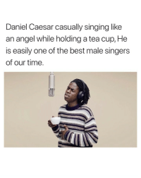 Singing, Angel, and Best: Daniel Caesar casually singing like  an angel while holding a tea cup, He  is easily one of the best male singers  of our time. best part
