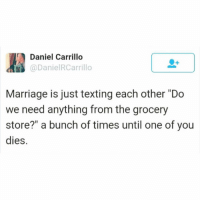 """Reminds me, I need to get some milk😐 TwitterCreds: danielrcarrillo: Daniel Carrillo  @DanielRCarrillo  Marriage is just texting each other """"Do  we need anything from the grocery  store?"""" a bunch of times until one of you  dies. Reminds me, I need to get some milk😐 TwitterCreds: danielrcarrillo"""
