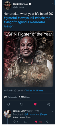 Espn, Iphone, and True: Daniel Cormier C  @dc_mma  Honored.... what year it's been! DC  #grateful #loveyouall #dcchamp  #kingofthegrind #WeAreAKA  @espn  ESPN Fighter of the. Year  FC  3:47 AM 20 Dec 18 Twitter for iPhone  961 Retweets 8,803 Likes  CIARáN LEAHy @Ccl1 19h  Replying to @dc_mma and @espn  Artem was robbed.  4  155