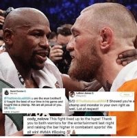 Other Champs Tip Their Hats. Respect When it's Due 💯 MayweatherMcGregor: Daniel Cormier  LeBron James  Follow  @TheNotoriousMMA u are the man brother!!  U fought the best of our time in his game andS/O TheNotoriousMMA!! Showed you're a  fought like a champ. We are all proud of you. mp and monster in your own right as  DC ufc  1:08 AM-27 A 2017  well. Lot of respect!  cody nolove This fight lived up to the hype! Thank  you to both warriors for the entertainment last night  and raising the bar higher in combatant sports! We  all win! #MMA #Boxing to Other Champs Tip Their Hats. Respect When it's Due 💯 MayweatherMcGregor