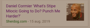 """Com, Daniel Cormier, and Daniel: Daniel Cormier 'What's Stipe  Miocic Going to Do? Punch Me  ER  C2  Harder?'  Sherdog.com - 15 aug. 2019 """"What are you going to do, stab me?"""""""