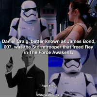 Did you spot this? starwarsfacts: Daniel Craig better known as James Bond,  007, was the Stormtrooper that freed Rey  in The Force Awakens.  Fact #149  Starwarsfacts Did you spot this? starwarsfacts