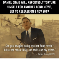 "I guess someone made him an offer he can't refuse. https://9gag.com/gag/aGe1oOw/movie-tv?ref=fbsc: DANIEL CRAIG WILL REPORTEDLY TORTURE  HIMSELF FOR ANOTHER BOND MOVIE,  SET TO RELEASE ON 8 NOV 2019  Can you imagine doing another Bond movie?  ""I'd rather break this glass and slash my wrists.  Daniel Craig (2015) I guess someone made him an offer he can't refuse. https://9gag.com/gag/aGe1oOw/movie-tv?ref=fbsc"