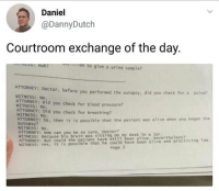 top 10 anime plot twists via /r/memes http://bit.ly/2Djjpa8: Daniel  @DannyDutch  Courtroom exchange of the day.  e to give a urine sample?  ATTORNEY: Doctor, before you performed  WITNESS: No.  ATTORNEY: Did you check for blood pressure?  the autopsy, did you check for a pulse?  WITNESS: No.  ATTORNEY: Did you check for breathing  WITNESS: No.  AUTORNEY: SO, then it is possible that the patient was alive when you began the  autopsy?  WITNESS: No  anhyoubrei so sure, ttintoon my desk in a jar.  WITNESS: Because his brain was sitting on my desk in a jar  still been alive, nevertheless?  possible that he could have been alive and practicing 1aw.  Page 2 top 10 anime plot twists via /r/memes http://bit.ly/2Djjpa8