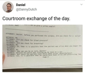 It do be like that sometimes: Daniel  @DannyDutch  Courtroom exchange of the day.  e to give a urine sample?  ATTORNEY: Doctor, before you performed  WITNESS: No.  ATTORNEY: Did you check for blood pressure?  the autopsy, did you check for a pulse?  WITNESS: No.  ATTORNEY: Did you check for breathing  WITNESS: No.  AUTORNEY: SO, then it is possible that the patient was alive when you began the  autopsy?  WITNESS: No  anhyoubrei so sure, ttintoon my desk in a jar.  WITNESS: Because his brain was sitting on my desk in a jar  still been alive, nevertheless?  possible that he could have been alive and practicing 1aw.  Page 2 It do be like that sometimes