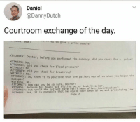 Savage 😂: Daniel  @DannyDutch  Courtroom exchange of the day.  Huh?  ea to give a urine sample?  ATTORNEY: Docto  r, before you performed the autopsy, did you check for a pulse?  WITNESS: No.  ATTORNEY: Did you check for blood pressure?  WITNESS: NO.  ATTORNEY: Did you check for breathing?  WITNESS: No.  ALTORNEY: So, then it is possible that the patient was alive when you began the  autopsy  WITNESS: No  ATTORNEY: How can you be so sure, Doctor  WITNESS: Because his brain was sitting on my desk in a jar  ATTORNEY: But could the patient have still1 been alive, nevertheless?  WITNESS: Yes, it is possible that he could have been alive and prac  page 2 Savage 😂