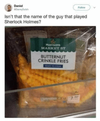 Memes, Sherlock Holmes, and Sherlock: Daniel  @DannyDutch  Follow  Isn't that the name of the guy that played  Sherlock Holmes?  Morrisons  MARKET ST  BUTTERNUT  CRINKLE FRIES  READY TO COOK  16 Mar