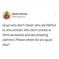 Memes, Relationships, and Amazing: Daniel Danzor  @iamdanzor  Guys who don't cheat, who are faithful  to one woman, who don't smoke or  drink excessive and are amazing  partners. Please where do you guys  stay? Please tag them 😭 let's know if they exist 😂😂 . KraksTV Entertainment Relationships Fun