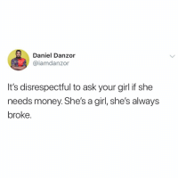 Memes, Money, and Girl: Daniel Danzor  @iamdanzor  It's disrespectful to ask your girl it she  needs money. Shes a girl, she's always  broke. Haba 🤣🤣 Ladies what do y'all have to say? 👀 . KraksTV