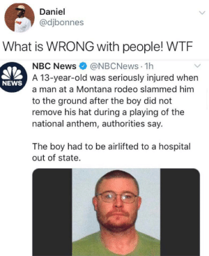 Imagine getting angry at a teenager for not standing up for the national anthem: Daniel  @djbonnes  What is WRONG with people! WTE  @NBCNews 1h  A 13-year-old was seriously injured when  NBC News  NEWS  a man at a Montana rodeo slammed him  to the ground after the boy did not  remove his hat during a playing of the  national anthem, authorities say.  The boy had to be airlifted to a hospital  out of state. Imagine getting angry at a teenager for not standing up for the national anthem