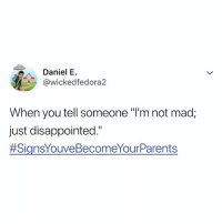 """Disappointed, Relatable, and Mad: Daniel E.  ickedfedora2  When you tell someone """"I'm not mad;  just disappointed""""  why am i like this 😭"""