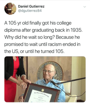 """Birthday, College, and Gif: Daniel Gutierrez  @dgutierrez84  A 105 yr old finally got his college  diploma after graduating back in 1935.  Why did he wait so long? Because he  promised to wait until racism ended in  the US, or until he turned 105. artofagoddess: chiptunegalaxy:  mischief-and-monsters-rule-here:  looneytoonz242:  Well…    …fuck.      You can even see in his face he's like """"I never thought I would have had to wait until my 105th birthday to get this goddamn certificate""""."""