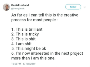 reasonandfaithinharmony: This is a little too accurate.: Daniel Holland  Follow  @DannyDutch  As far as I can tell this is the creative  process for most people -  1. This is brilliant  2. This is tricky  3. This is shit  4. I am shit  5. This might be ok  6. I'm now interested in the next project  more than I am this one.  10:55 PM 17 Feb 2019 reasonandfaithinharmony: This is a little too accurate.