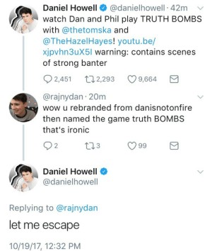 Ironic, The Game, and Wow: Daniel Howell@danielhowell 42m  watch Dan and Phil play TRUTH BOMBS  ith @thetomska and  @TheHazelHayes! youtu.be/  xjpvhn3uX5l warning: contains scenes  of strong banter  2,451 2,293 9,664  @rajnydan 20m  wow u rebranded from danisnotonfire  then named the game truth BOMBS  that's ironic  Daniel Howell  odanielhowell  Replying to @rajnydan  let me escape  10/19/17, 12:32 PM