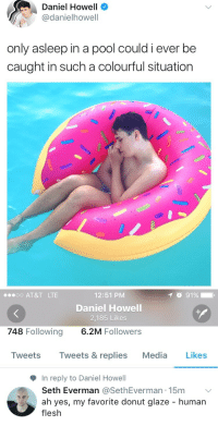 At&t, Pool, and Media: Daniel Howell  @danielhowell  only asleep in a pool could i ever be  caught in such a colourful situation   1 91%  12:51 PM  Daniel Howell  2,185 Likes  6.2M Followers  oo AT&T LTE  748 Following  Tweets Tweets & replies Media Likes  In reply to Daniel Howell  Seth Everman @SethEverman 15m  ah yes, my favorite donut glaze - human  flesh