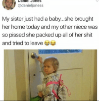 I would have definitely done this: Daniel Johes  @danieljoness  My sister just had a baby...she brought  her home today and my other niece was  so pissed she packed up all of her shit  and tried to leave I would have definitely done this