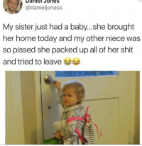 Dank, Shit, and Home: Daniel Jones  @danieljoness  My sister just had a baby...she brought  her home today and my other niece was  so pissed she packed up all of her shit  and tried to leave