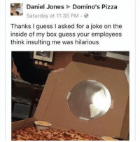 Domino's Pizza, Domino's, and Dominoes: Daniel Jones  Domino's Pizza  Saturday at 11:35 PM  Thanks I guess I asked for a joke on the  inside of my box guess your employees  think insulting me was hilarious Tbh I love this so much -F