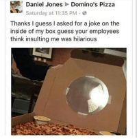 Memes, Domino's Pizza, and Domino's: Daniel Jones Domino's Pizza  Saturday at 11:35 PM  Thanks I guess I asked for a joke on the  inside of my box guess your employees  think insulting me was hilarious