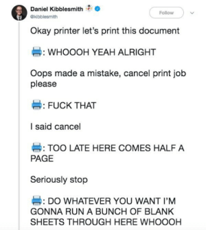 Run, Yeah, and Fuck: Daniel Kibblesmith  Follow  @kibblesmith  Okay printer let's print this document  WHOOOH YEAH ALRIGHT  Oops made a mistake, cancel print job  please  #: FUCK THAT  I said cancel  TOO LATE HERE COMES HALF A  PAGE  Seriously stop  DO WHATEVER YOU WANT I'M  GONNA RUN A BUNCH OF BLANK  SHEETS THROUGH HERE WHOOOH