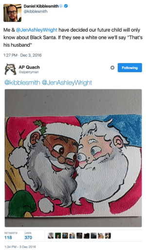 """elphabaforpresidentofgallifrey:  this is the only ship that matters: Daniel Kibblesmith  @kibblesmith  Me & @JenAshleyWright have decided our future child will only  know about Black Santa. If they see a white one we'll say """"That's  his husband""""  1:27 PM- Dec 3, 2016   Following  AP Quach  @alperryman  @kibblesmith @JenAshleyWright  RETWEETSLIKES  118 37  1:34 PM-3 Dec 2016 elphabaforpresidentofgallifrey:  this is the only ship that matters"""